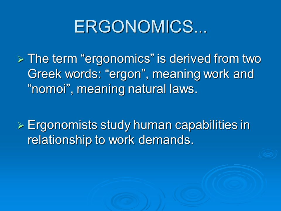 ERGONOMICS... The term ergonomics is derived from two Greek words: ergon , meaning work and nomoi , meaning natural laws.