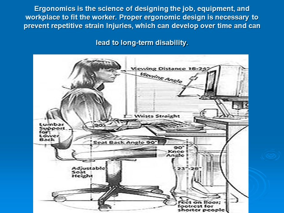 Ergonomics is the science of designing the job, equipment, and workplace to fit the worker.