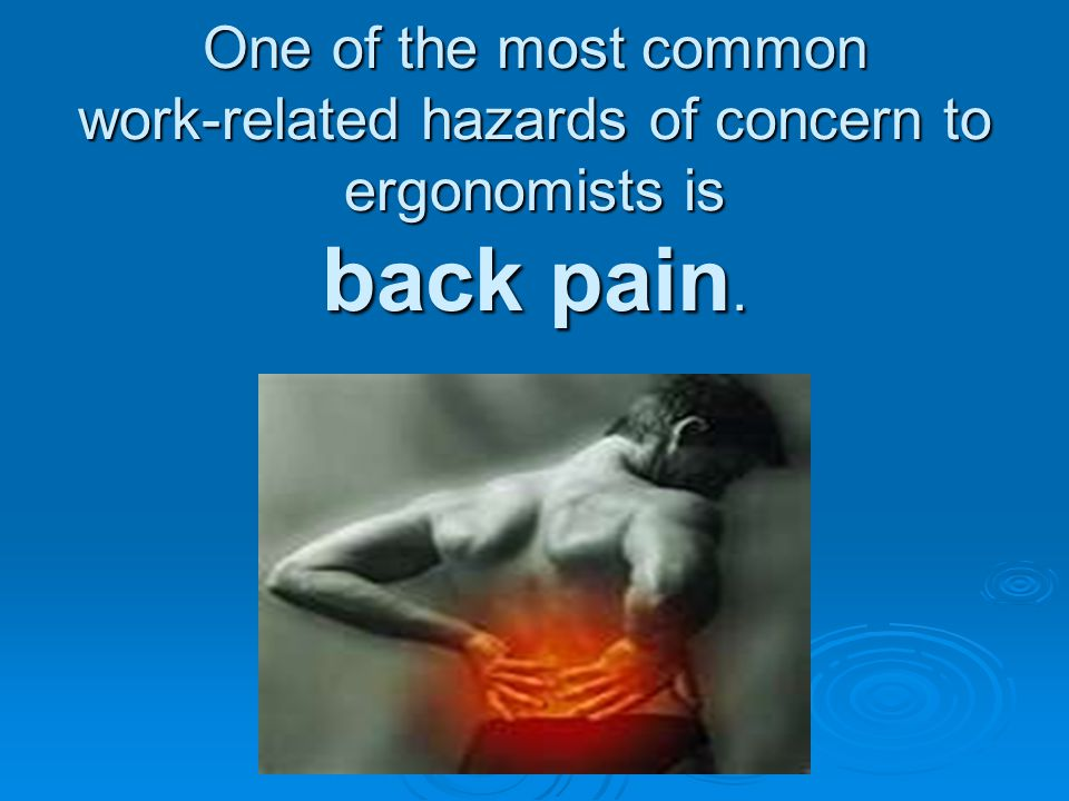 One of the most common work-related hazards of concern to ergonomists is back pain.