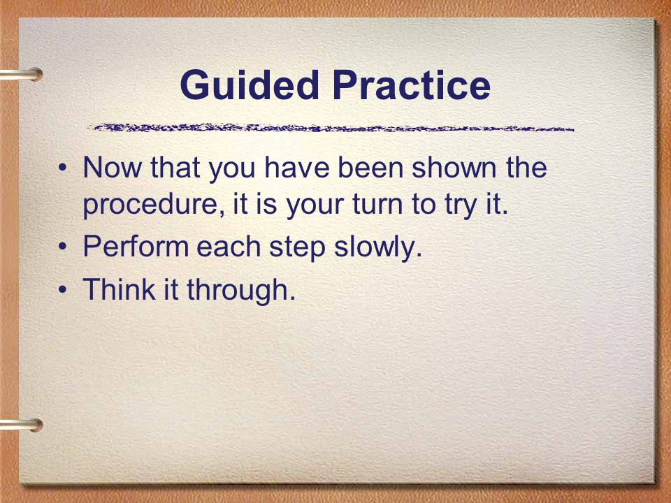 Guided Practice Now that you have been shown the procedure, it is your turn to try it. Perform each step slowly.