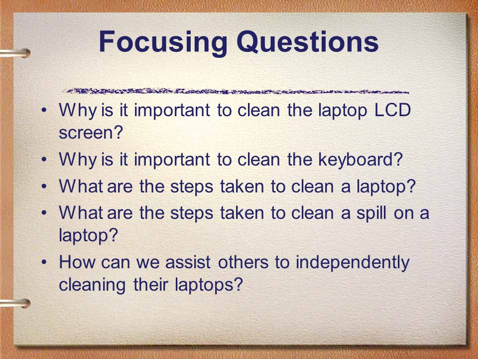 Focusing Questions Why is it important to clean the laptop LCD screen
