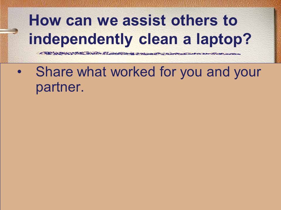 How can we assist others to independently clean a laptop