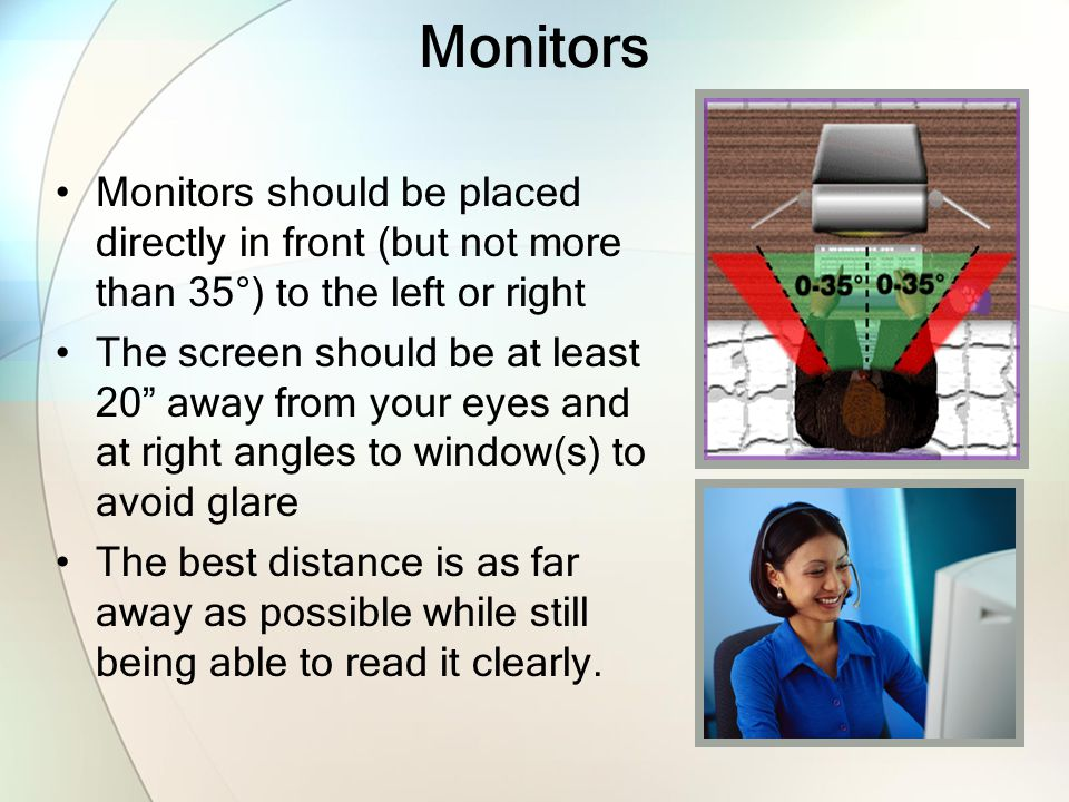 Monitors Monitors should be placed directly in front (but not more than 35°) to the left or right.