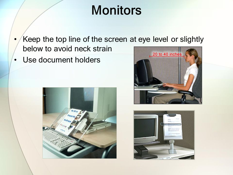 Monitors Keep the top line of the screen at eye level or slightly below to avoid neck strain. Use document holders.