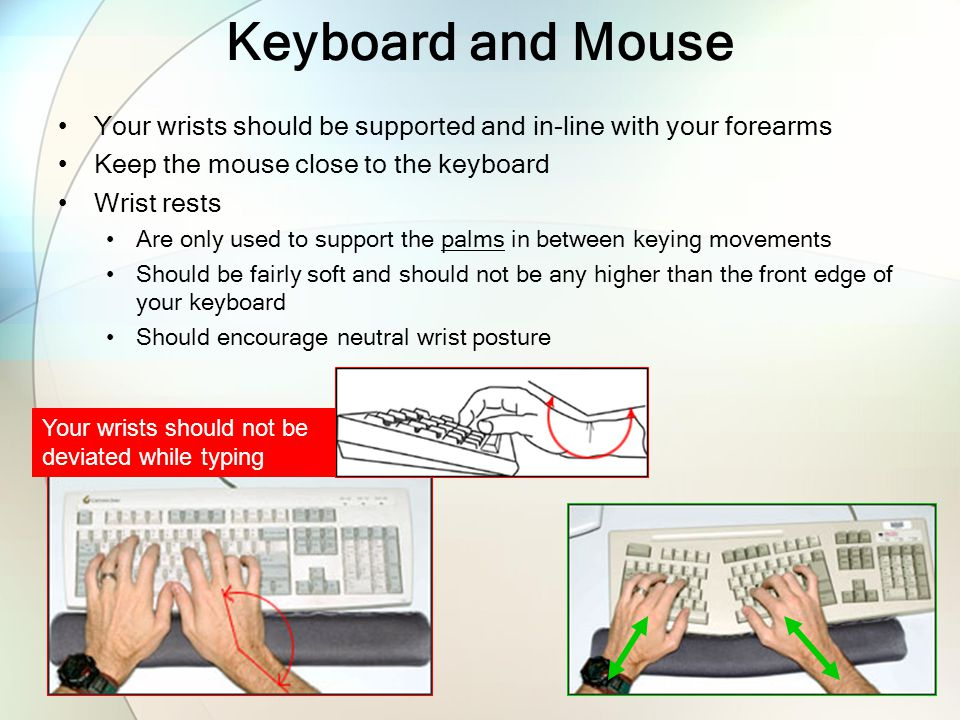 Keyboard and Mouse Your wrists should be supported and in-line with your forearms. Keep the mouse close to the keyboard.
