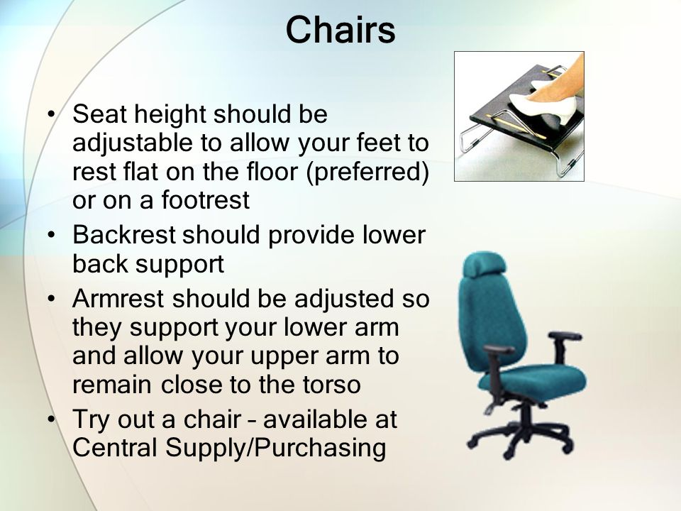 Chairs Seat height should be adjustable to allow your feet to rest flat on the floor (preferred) or on a footrest.