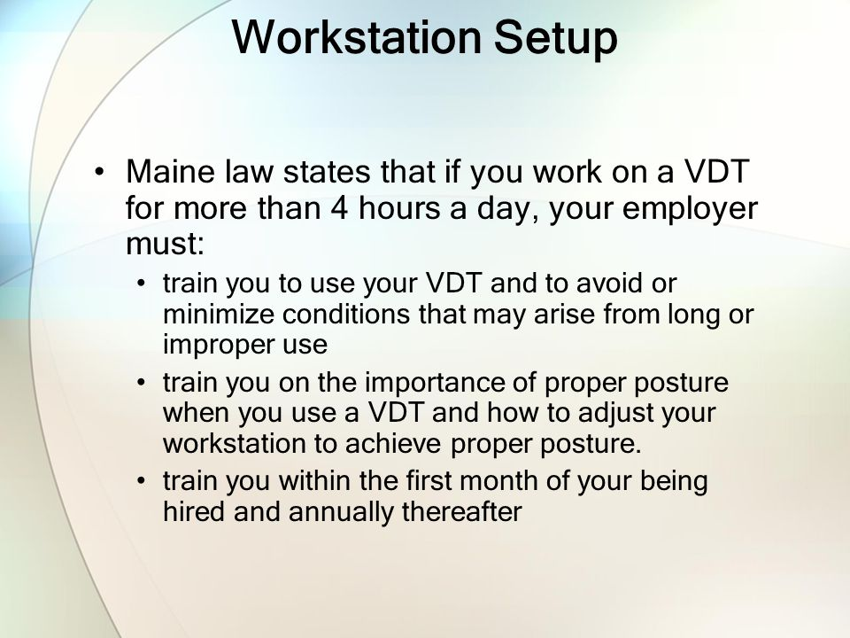 Workstation Setup Maine law states that if you work on a VDT for more than 4 hours a day, your employer must: