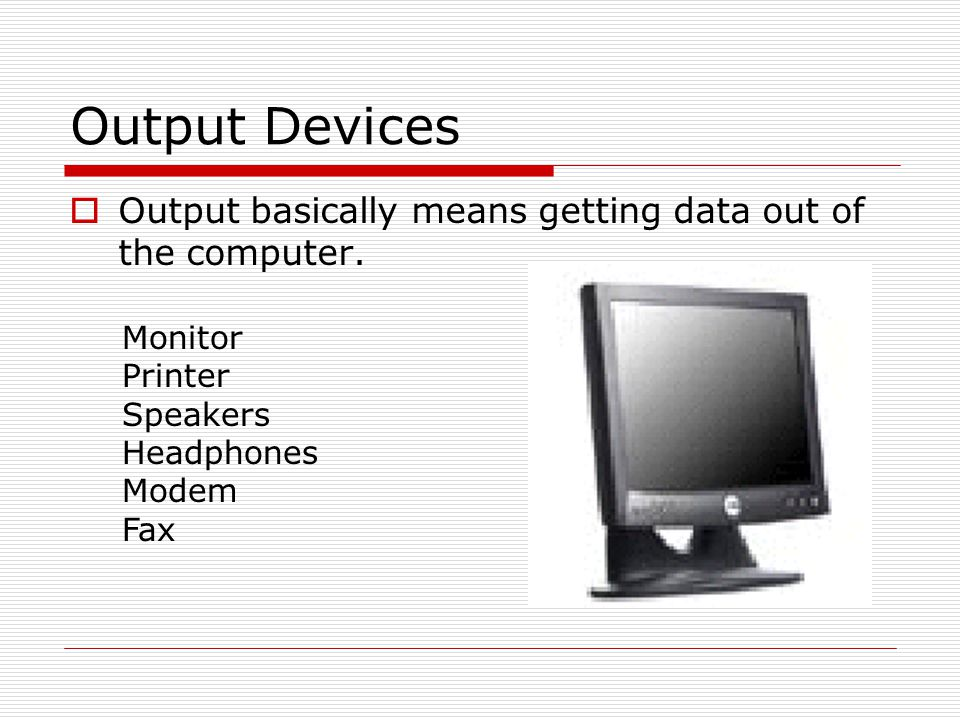 Output Devices Output basically means getting data out of the computer. Monitor. Printer. Speakers.