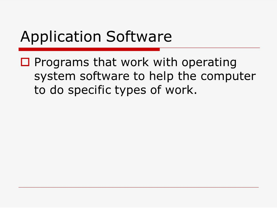 Application Software Programs that work with operating system software to help the computer to do specific types of work.