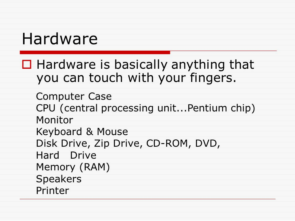 Hardware Hardware is basically anything that you can touch with your fingers. Computer Case. CPU (central processing unit...Pentium chip)