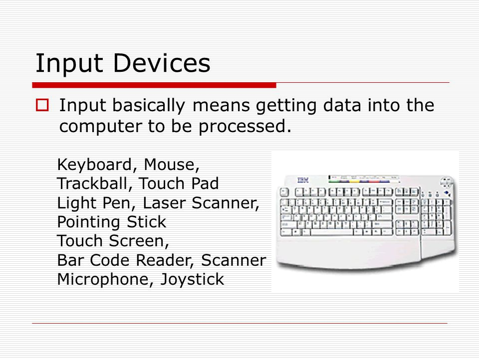 Input Devices Input basically means getting data into the computer to be processed. Keyboard, Mouse,