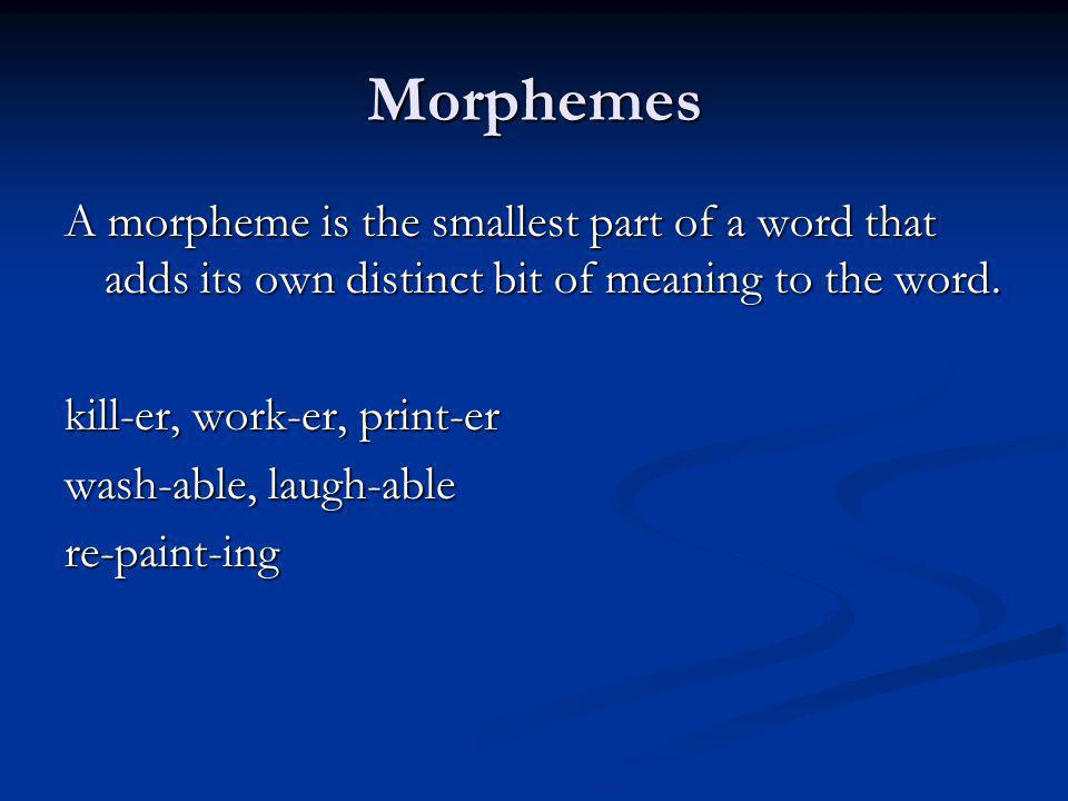Morphemes A morpheme is the smallest part of a word that adds its own distinct bit of meaning to the word.
