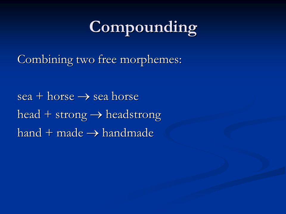 Compounding Combining two free morphemes: sea + horse  sea horse