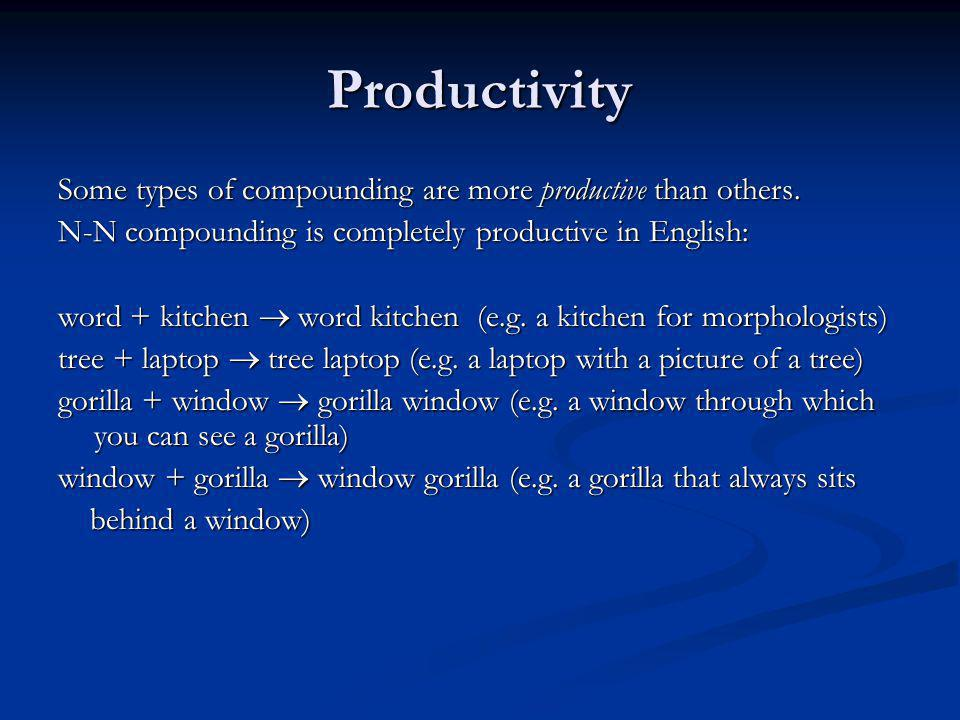 Productivity Some types of compounding are more productive than others. N-N compounding is completely productive in English: