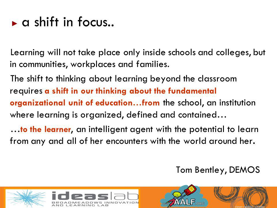 a shift in focus.. Learning will not take place only inside schools and colleges, but in communities, workplaces and families.