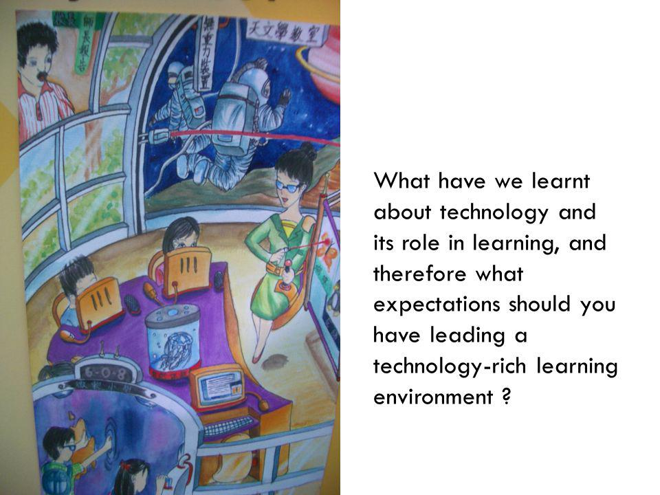 What have we learnt about technology and its role in learning, and therefore what expectations should you have leading a technology-rich learning environment