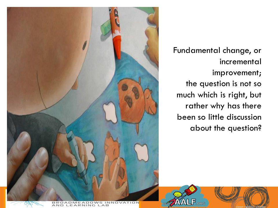 Fundamental change, or incremental improvement;