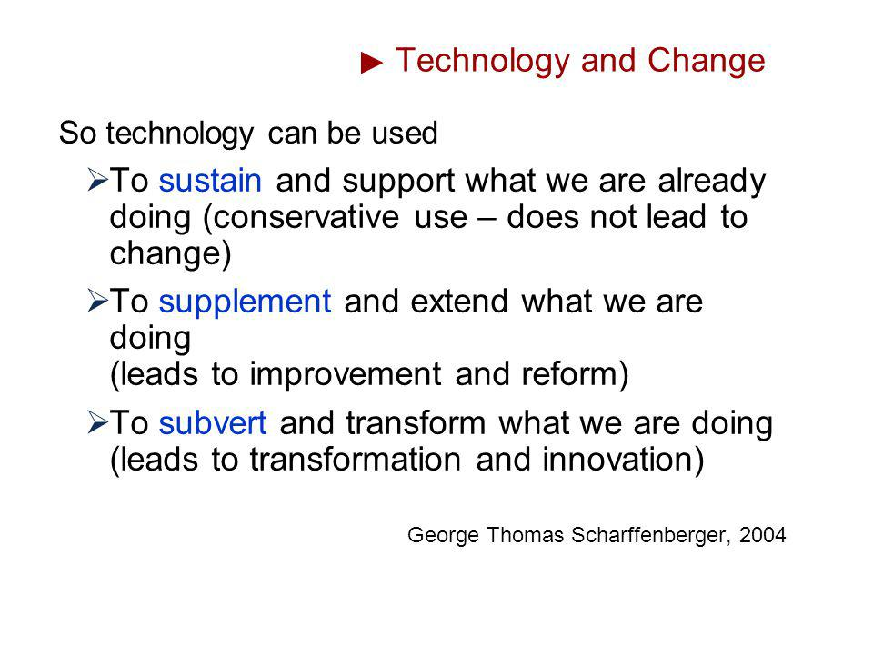 Technology and Change So technology can be used. To sustain and support what we are already doing (conservative use – does not lead to change)