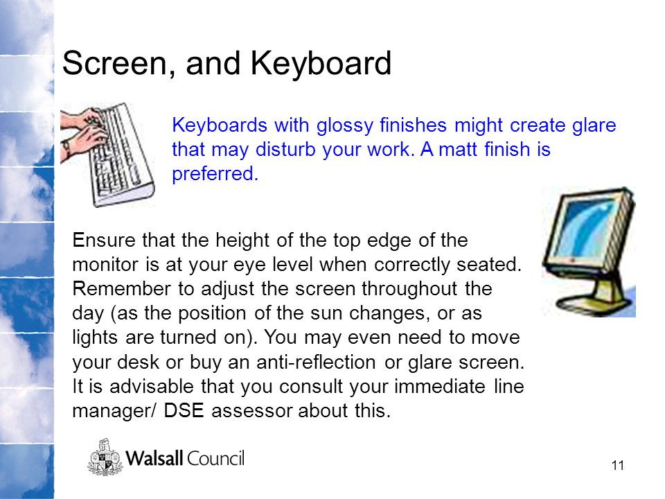 Screen, and Keyboard Keyboards with glossy finishes might create glare that may disturb your work. A matt finish is preferred.