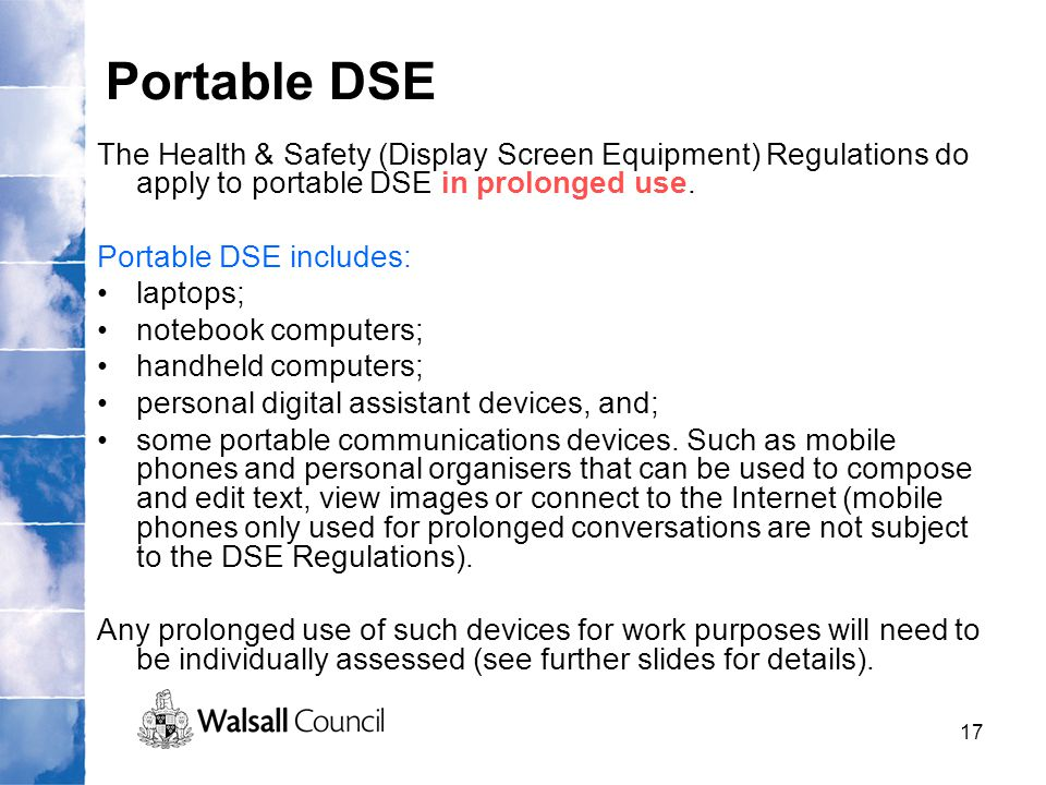 Portable DSE The Health & Safety (Display Screen Equipment) Regulations do apply to portable DSE in prolonged use.