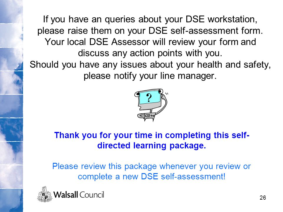 If you have an queries about your DSE workstation, please raise them on your DSE self-assessment form. Your local DSE Assessor will review your form and discuss any action points with you. Should you have any issues about your health and safety, please notify your line manager.
