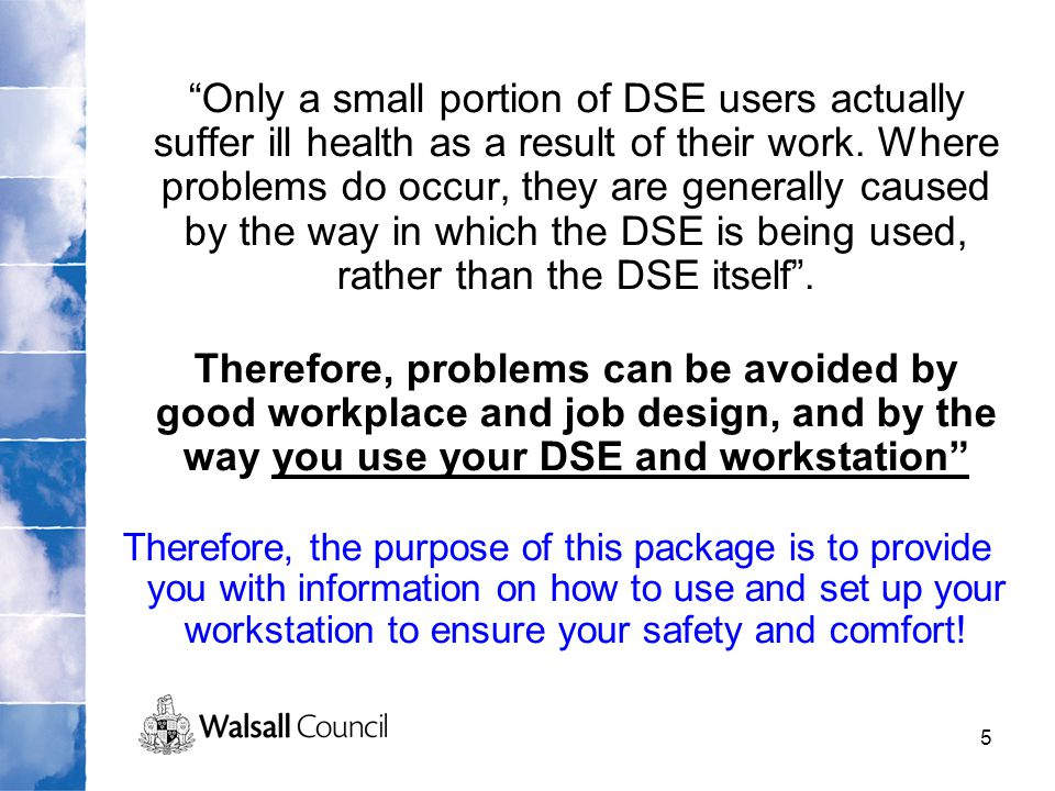 Only a small portion of DSE users actually suffer ill health as a result of their work. Where problems do occur, they are generally caused by the way in which the DSE is being used, rather than the DSE itself .