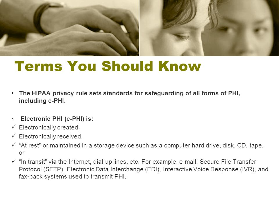 Terms You Should Know The HIPAA privacy rule sets standards for safeguarding of all forms of PHI, including e-PHI.