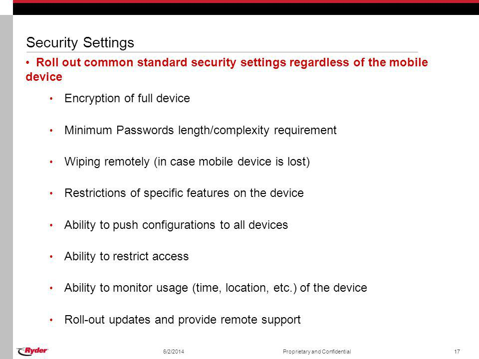 Security Settings Roll out common standard security settings regardless of the mobile device. Encryption of full device.