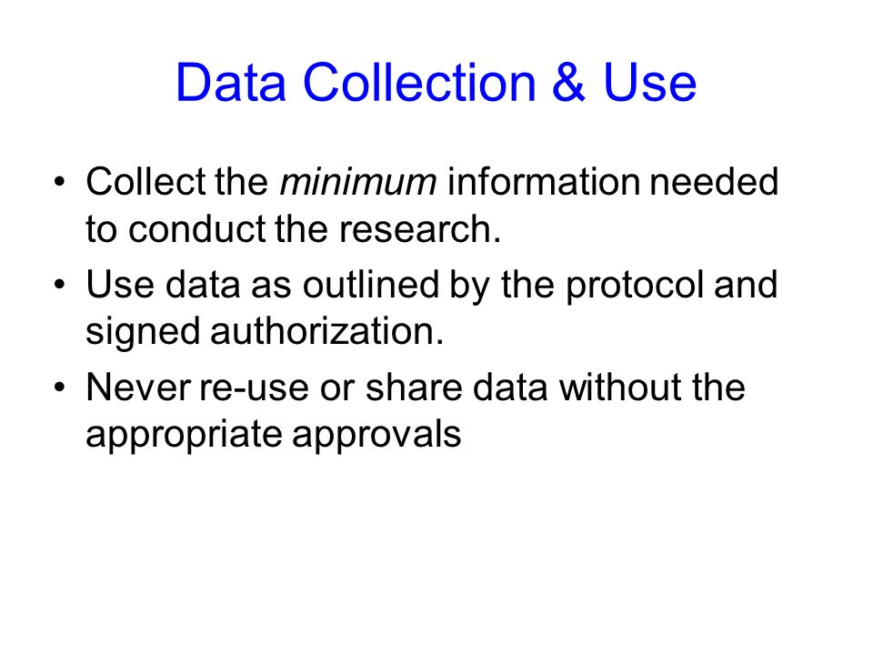 Data Collection & Use Collect the minimum information needed to conduct the research. Use data as outlined by the protocol and signed authorization.