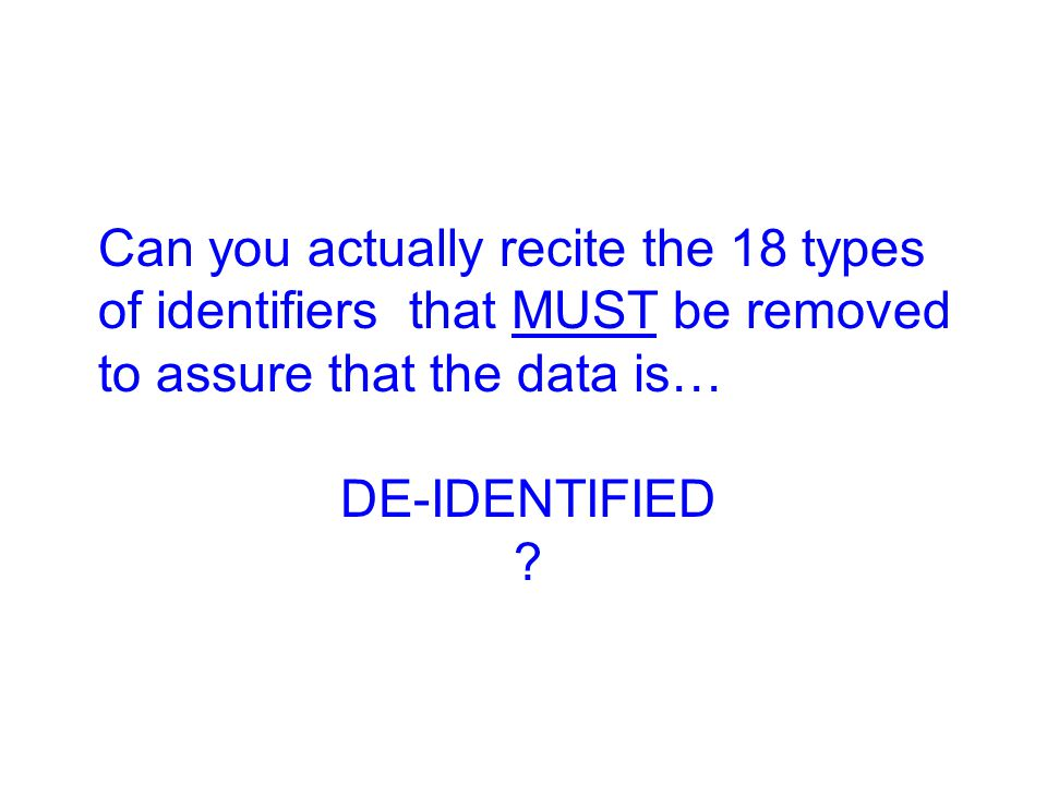 Can you actually recite the 18 types of identifiers that MUST be removed to assure that the data is…