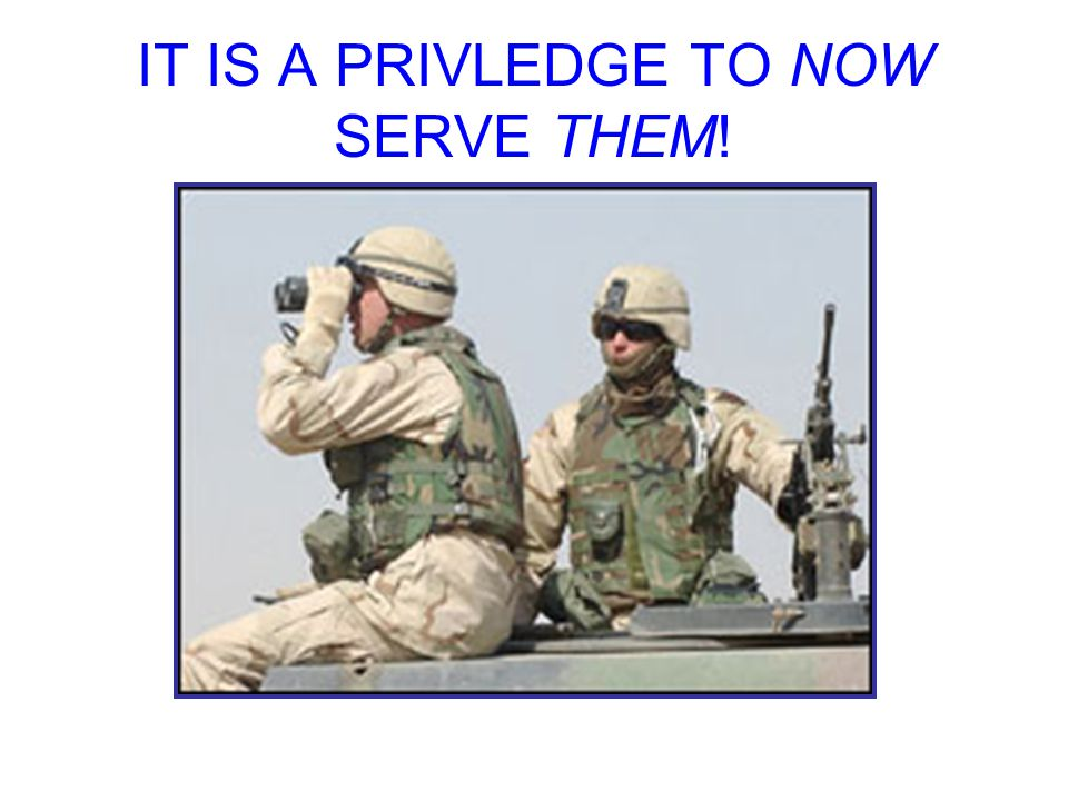 IT IS A PRIVLEDGE TO NOW SERVE THEM!