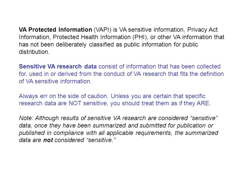 VA Protected Information (VAPI) is VA sensitive information, Privacy Act Information, Protected Health Information (PHI), or other VA information that has not been deliberately classified as public information for public distribution.