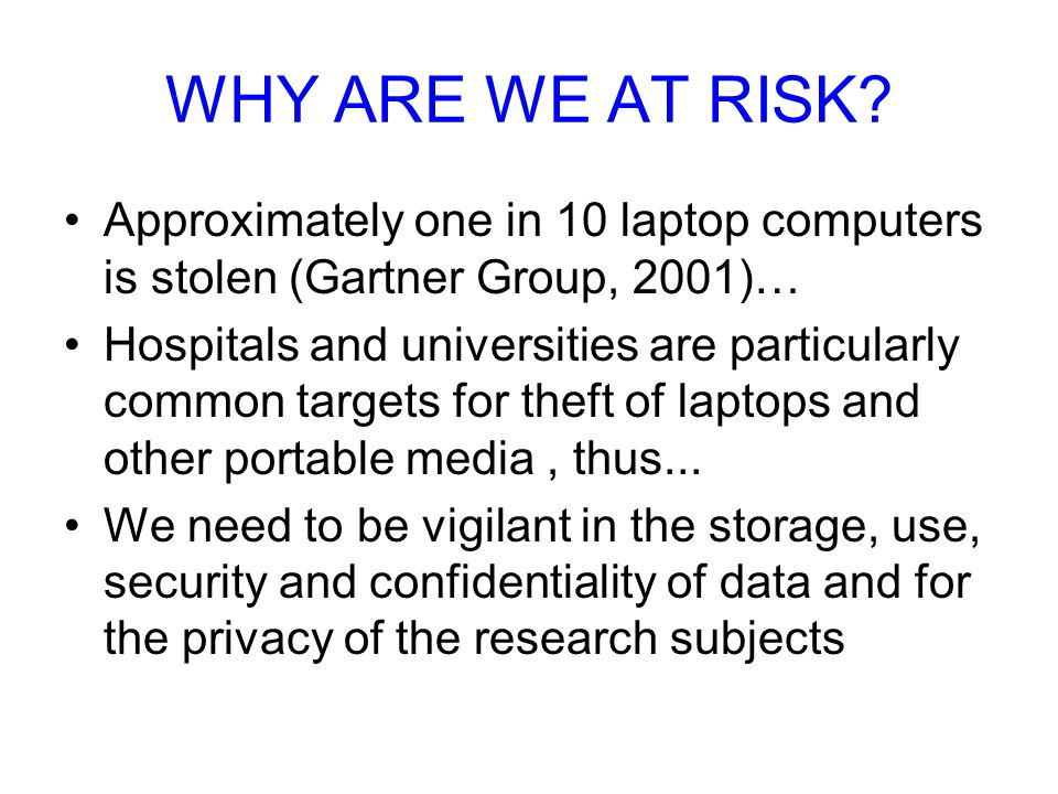 WHY ARE WE AT RISK Approximately one in 10 laptop computers is stolen (Gartner Group, 2001)…