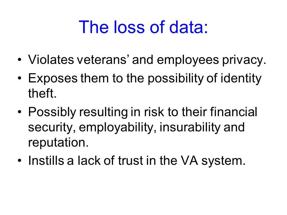 The loss of data: Violates veterans' and employees privacy.