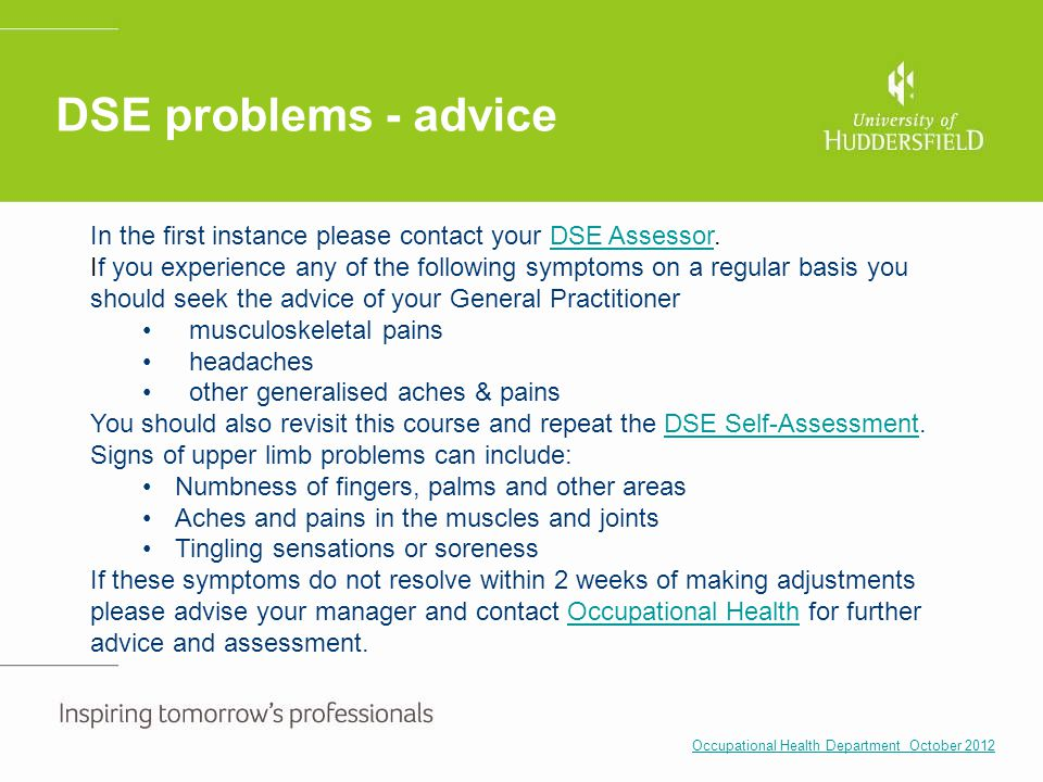 DSE problems - advice In the first instance please contact your DSE Assessor.
