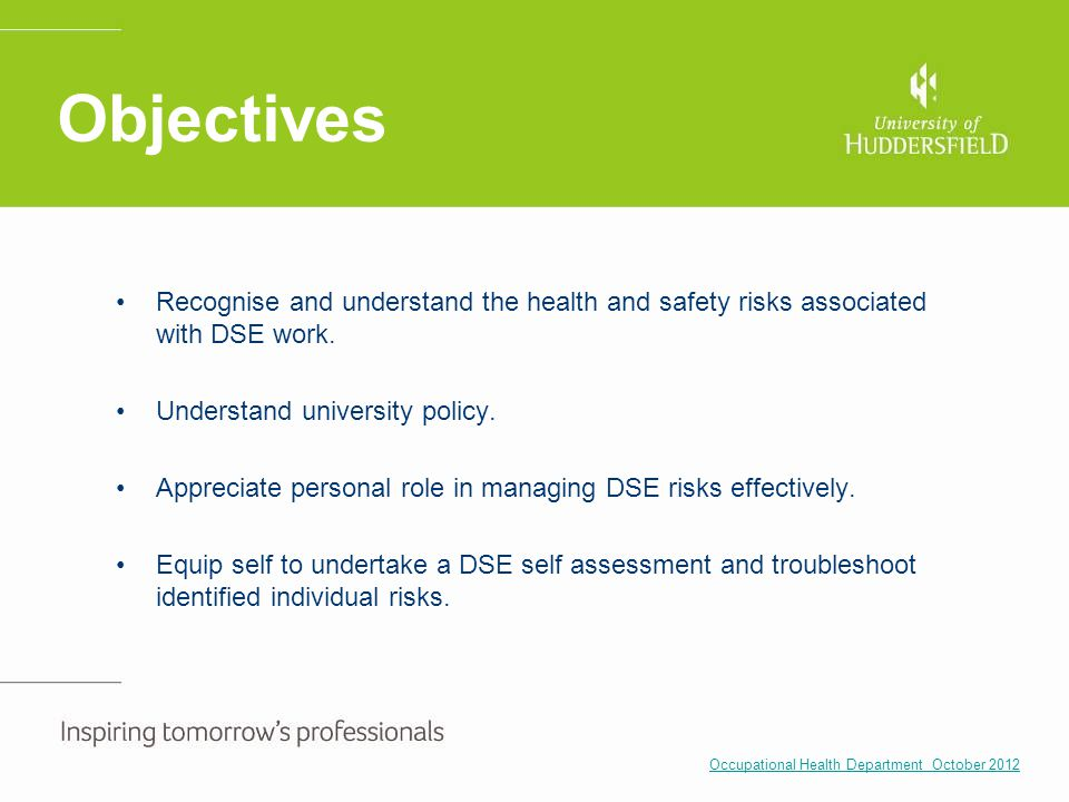 Objectives Recognise and understand the health and safety risks associated with DSE work. Understand university policy.
