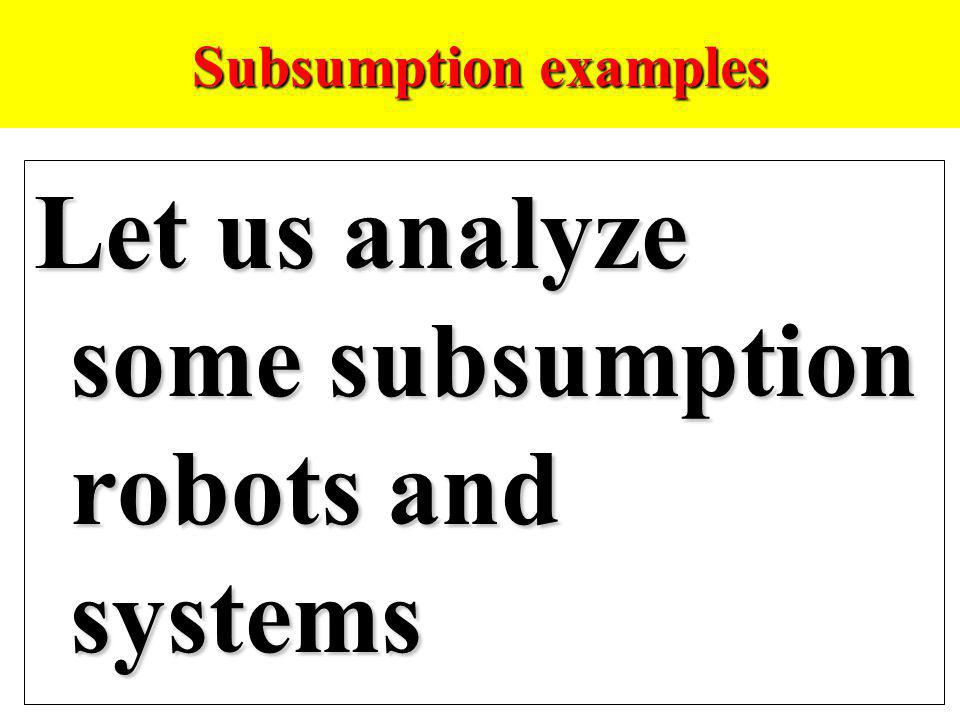 Let us analyze some subsumption robots and systems