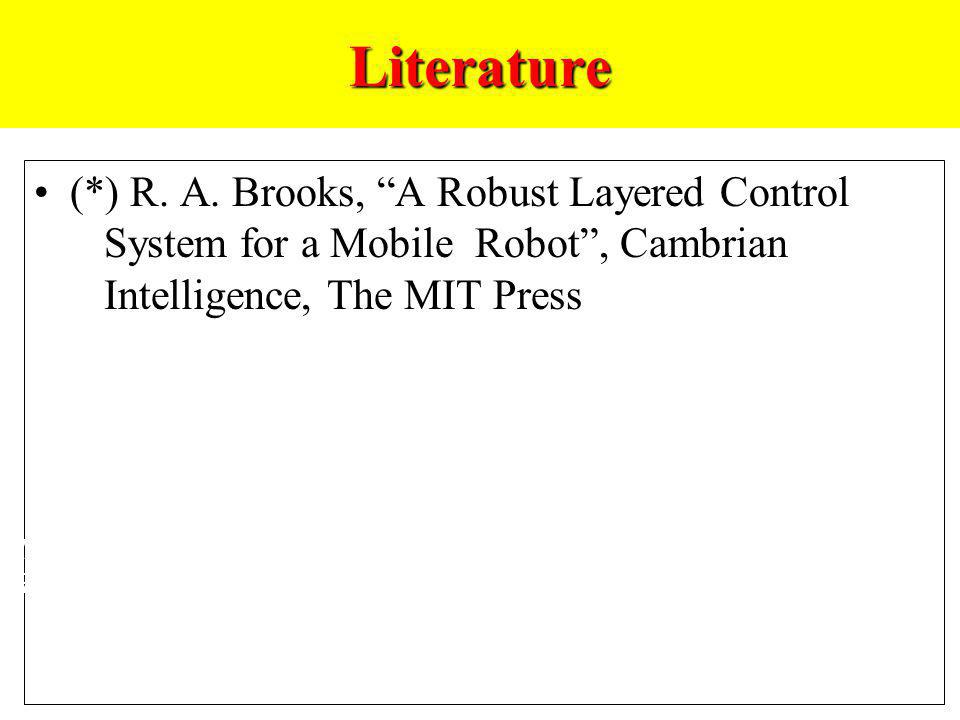 Literature (*) R. A. Brooks, A Robust Layered Control System for a Mobile Robot , Cambrian Intelligence, The MIT Press.