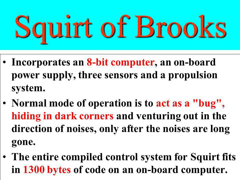 Squirt of Brooks Incorporates an 8-bit computer, an on-board power supply, three sensors and a propulsion system.