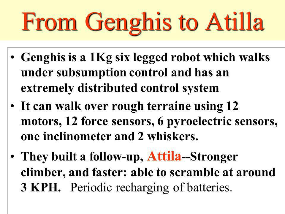 From Genghis to Atilla Genghis is a 1Kg six legged robot which walks under subsumption control and has an extremely distributed control system.