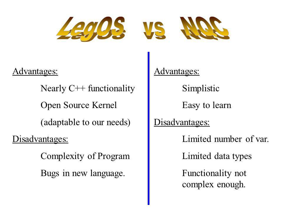 LegOS vs NQC Advantages: Nearly C++ functionality Open Source Kernel