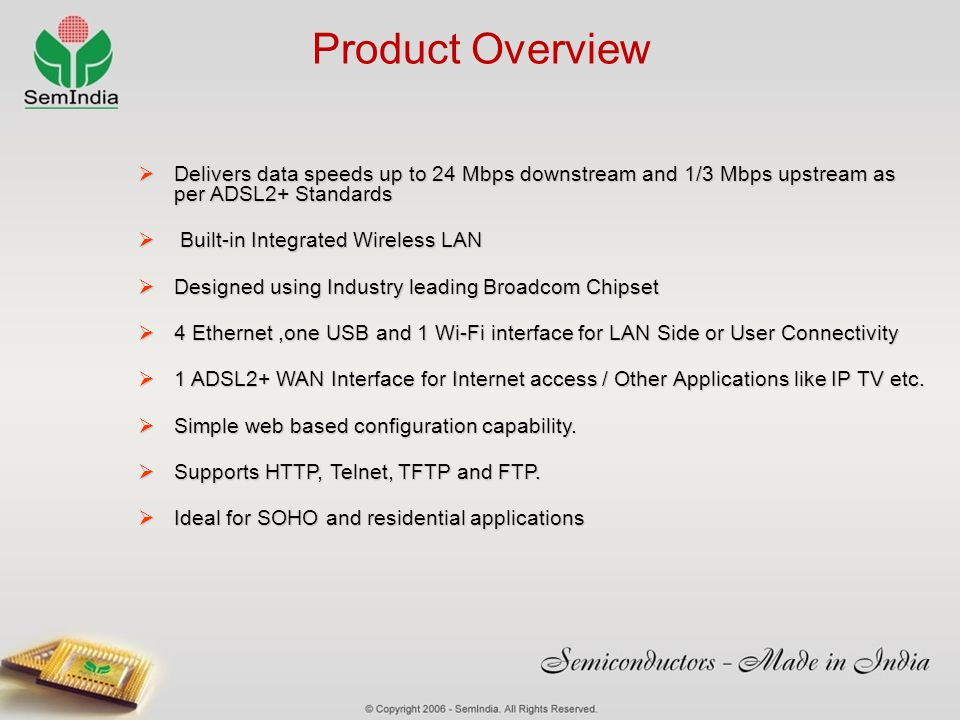 Product Overview Delivers data speeds up to 24 Mbps downstream and 1/3 Mbps upstream as per ADSL2+ Standards.