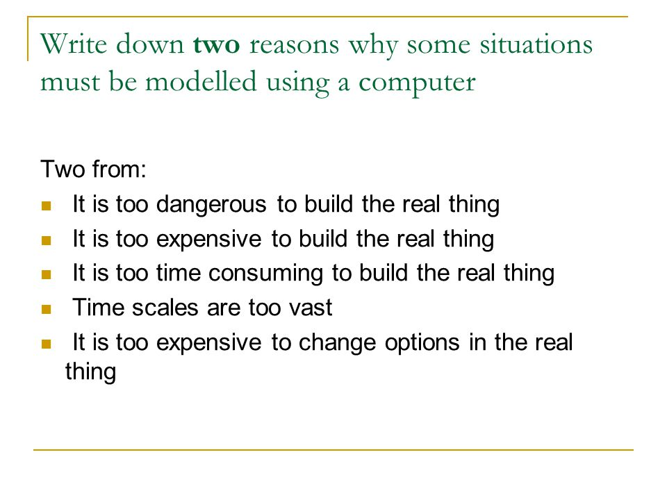 Write down two reasons why some situations must be modelled using a computer