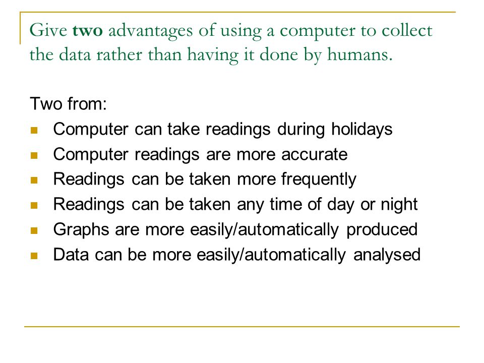 Give two advantages of using a computer to collect the data rather than having it done by humans.