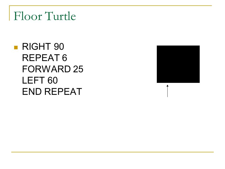 Floor Turtle RIGHT 90 REPEAT 6 FORWARD 25 LEFT 60 END REPEAT