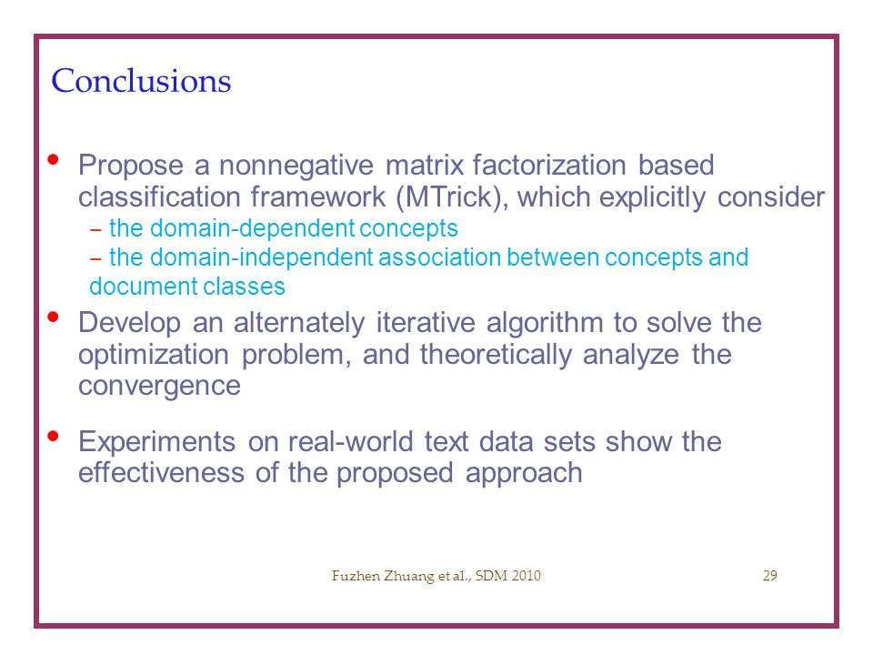 Fuzhen Zhuang SDM 2010 Conclusions. Propose a nonnegative matrix factorization based classification framework (MTrick), which explicitly consider.