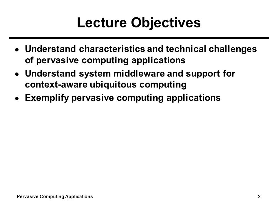 Lecture Objectives Understand characteristics and technical challenges of pervasive computing applications.