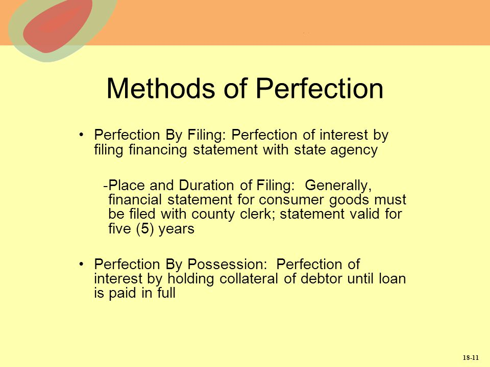 Methods of Perfection Perfection By Filing: Perfection of interest by filing financing statement with state agency.
