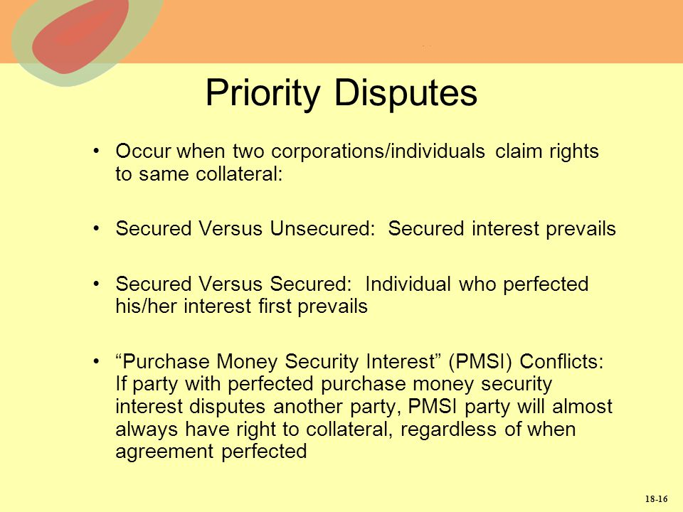 Priority Disputes Occur when two corporations/individuals claim rights to same collateral: Secured Versus Unsecured: Secured interest prevails.