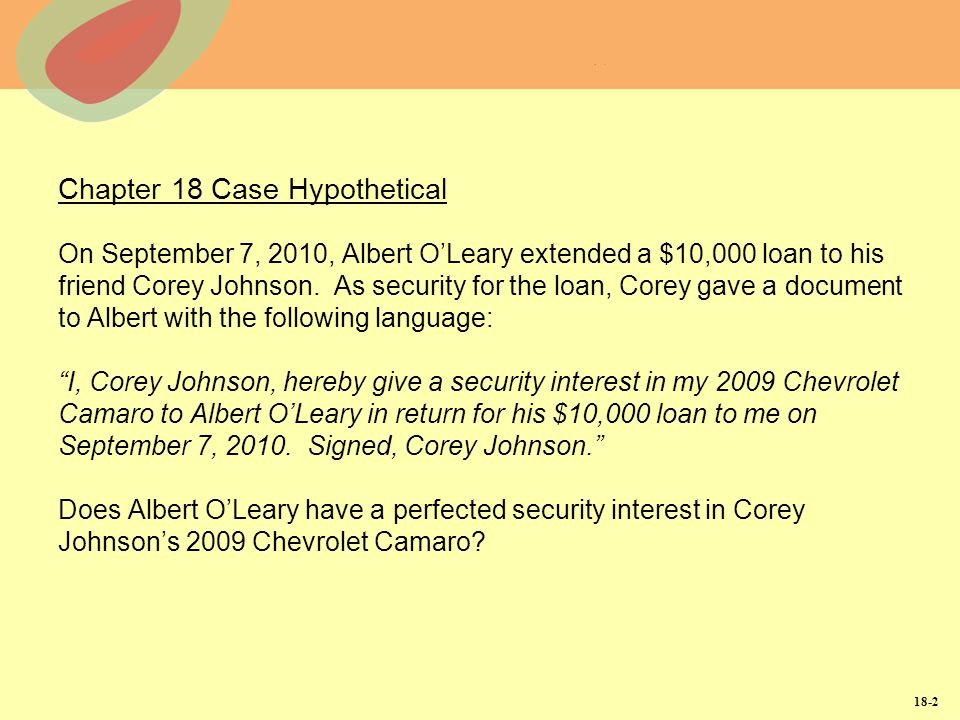 Chapter 18 Case Hypothetical On September 7, 2010, Albert O'Leary extended a $10,000 loan to his friend Corey Johnson. As security for the loan, Corey gave a document to Albert with the following language: I, Corey Johnson, hereby give a security interest in my 2009 Chevrolet Camaro to Albert O'Leary in return for his $10,000 loan to me on September 7, 2010. Signed, Corey Johnson. Does Albert O'Leary have a perfected security interest in Corey Johnson's 2009 Chevrolet Camaro